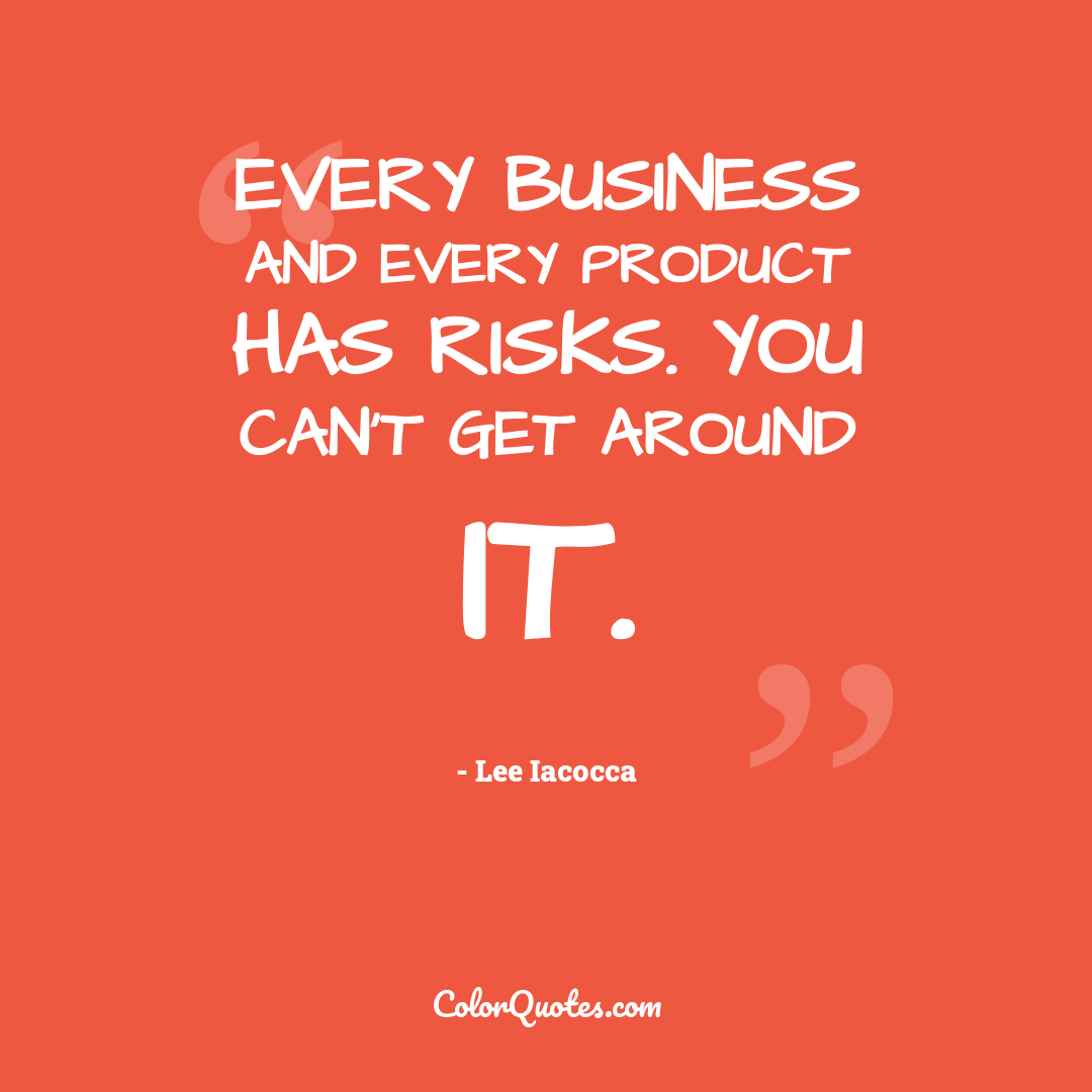 Every business and every product has risks. You can't get around it.