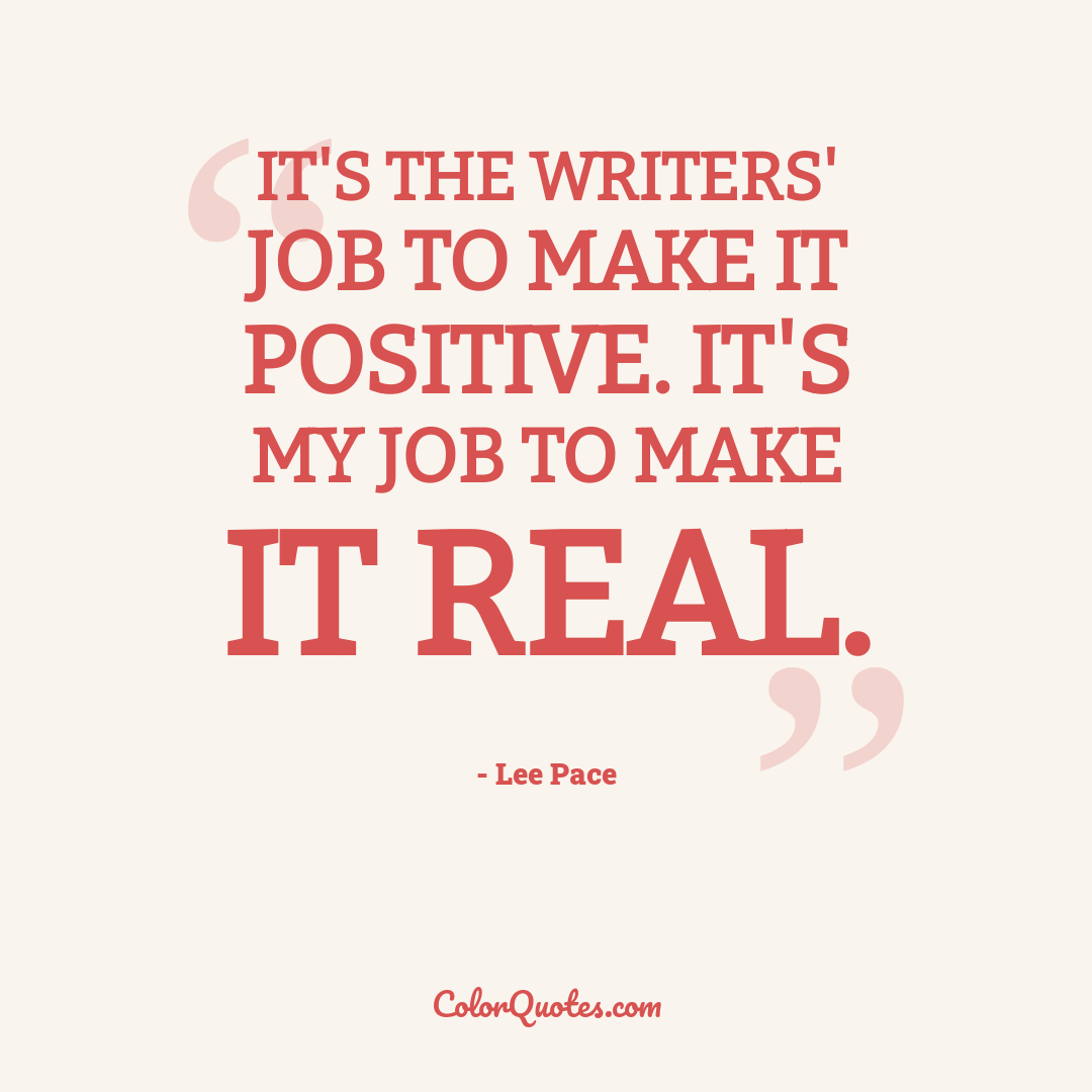 It's the writers' job to make it positive. It's my job to make it real.