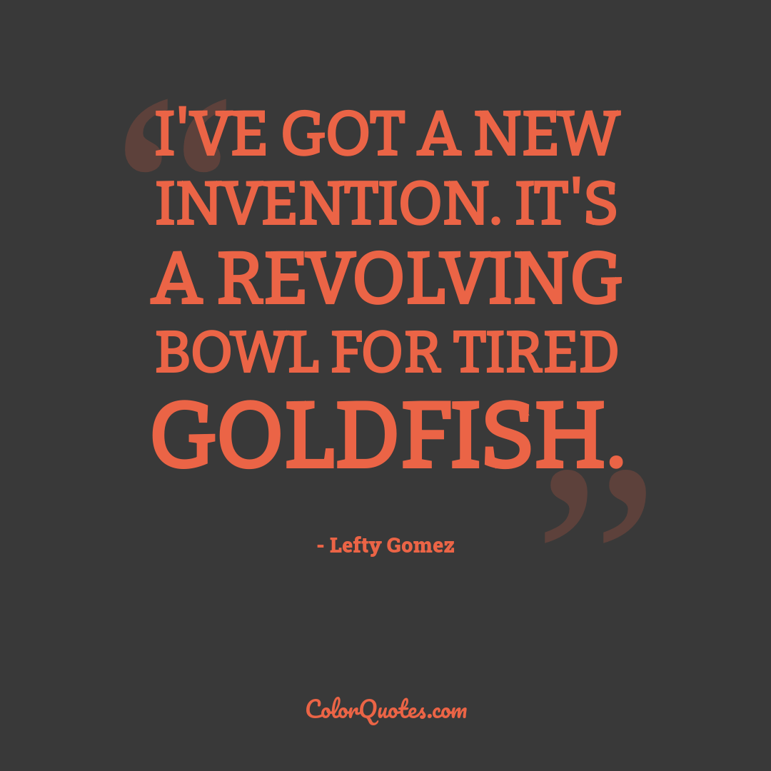 I've got a new invention. It's a revolving bowl for tired goldfish.