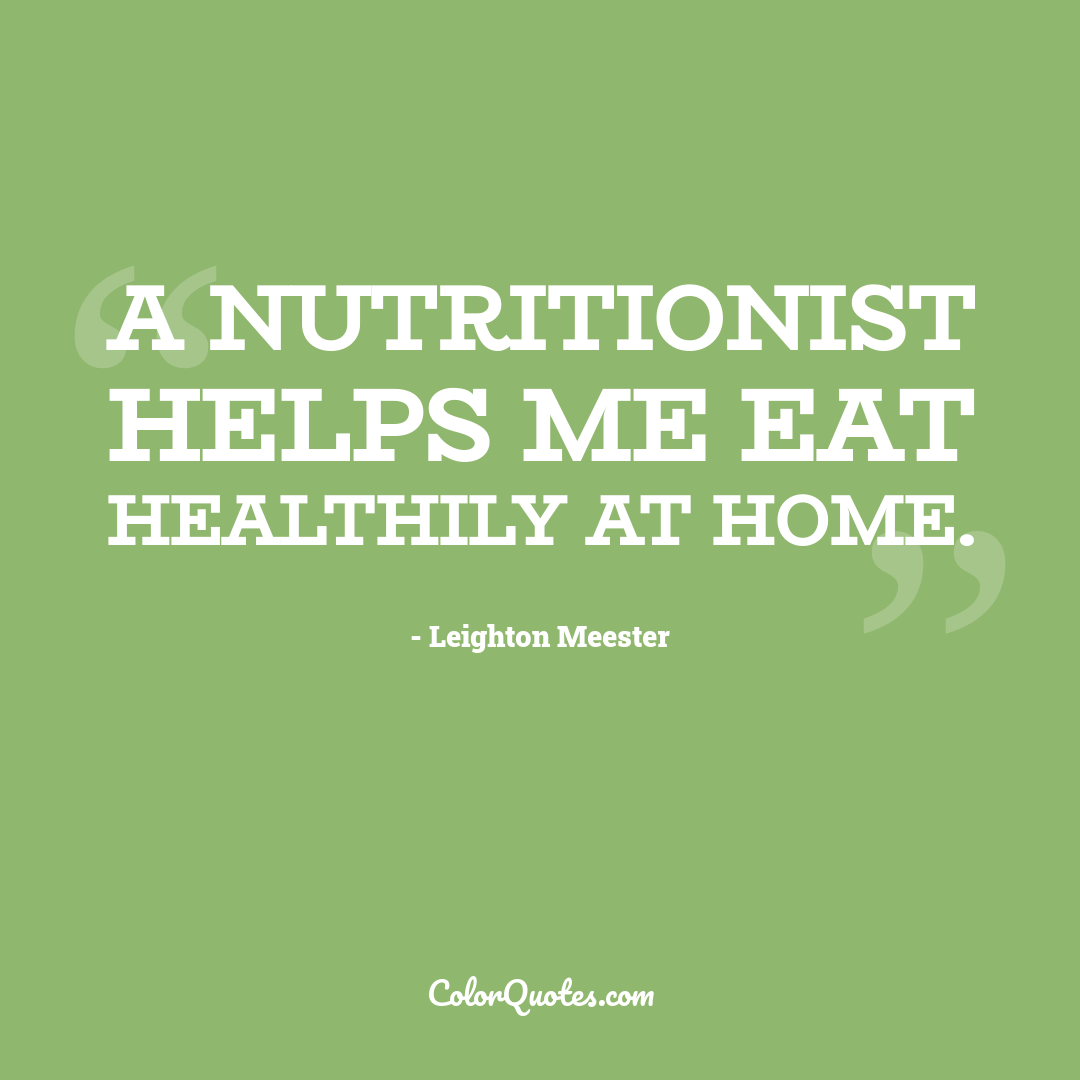 A nutritionist helps me eat healthily at home.