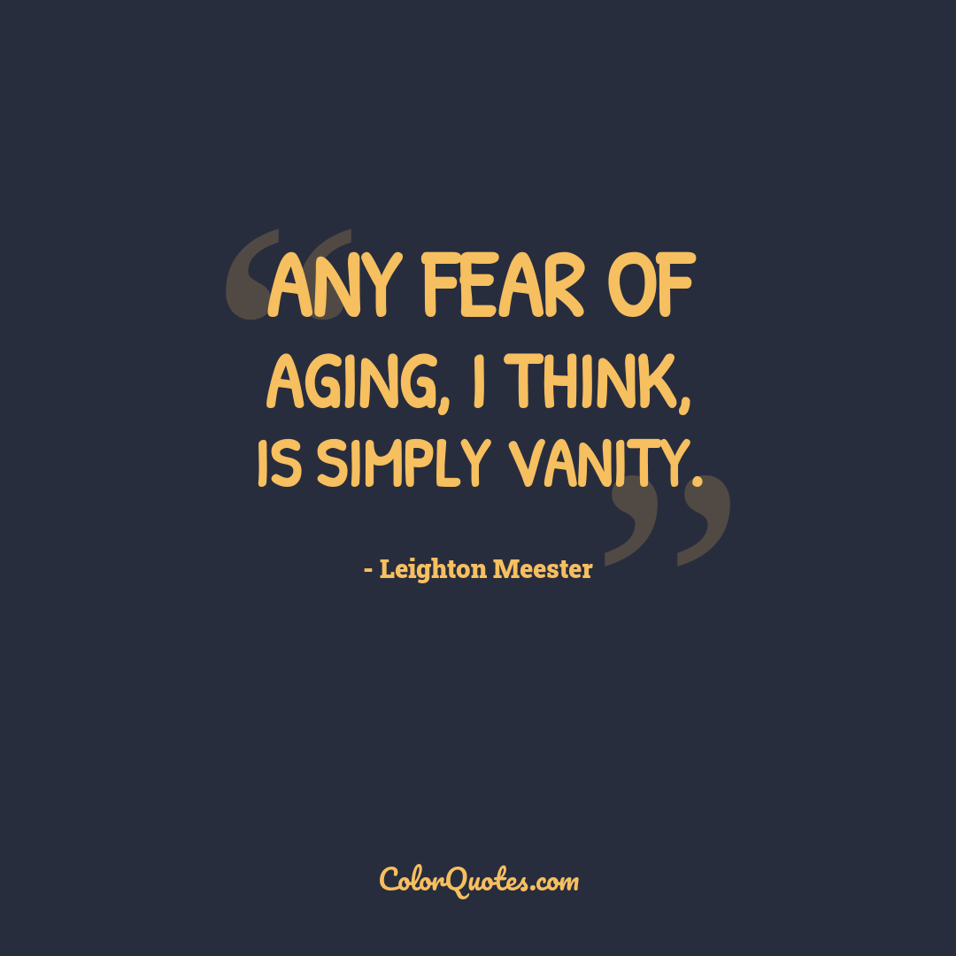 Any fear of aging, I think, is simply vanity.