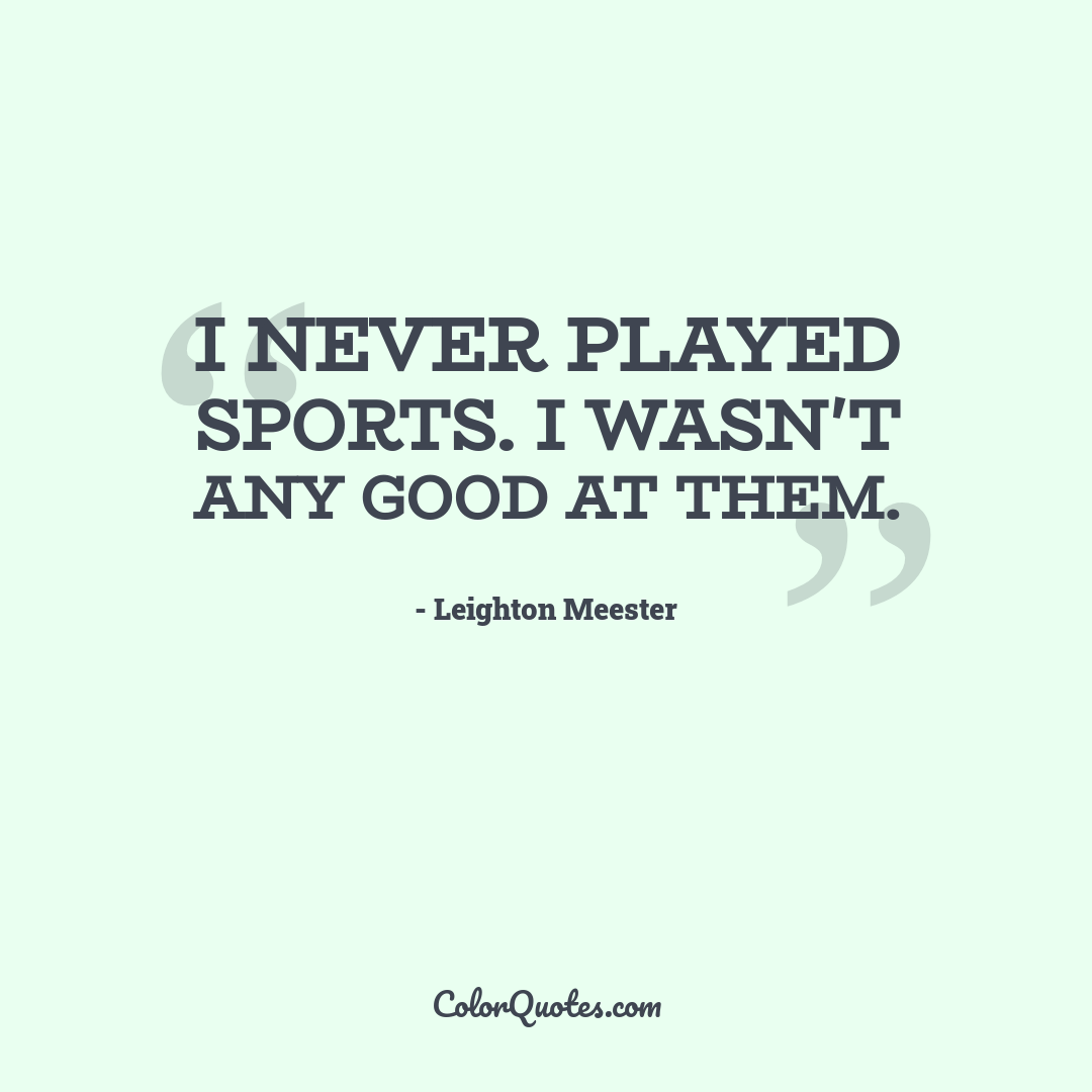 I never played sports. I wasn't any good at them.