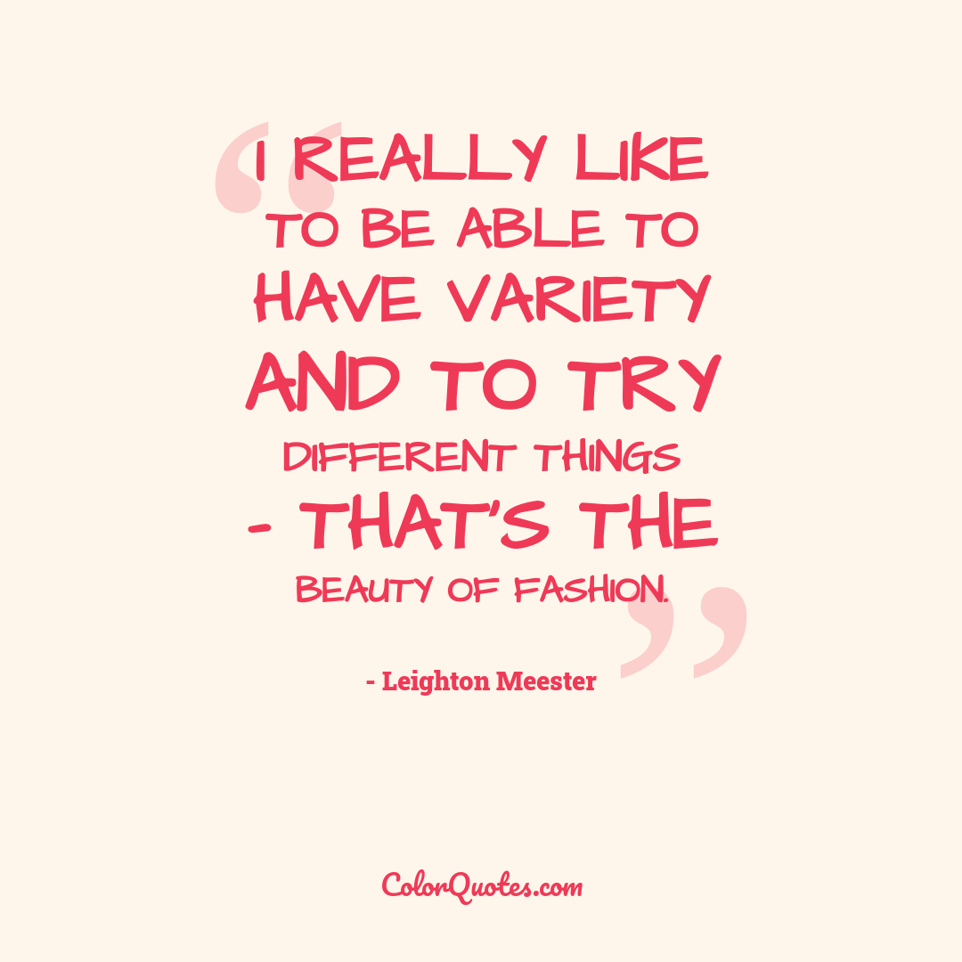 I really like to be able to have variety and to try different things - that's the beauty of fashion.