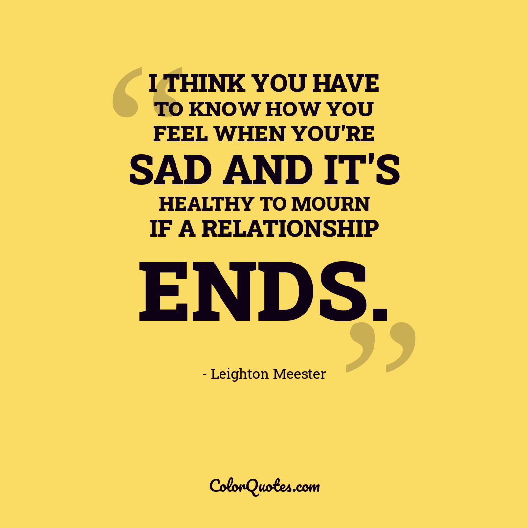 I think you have to know how you feel when you're sad and it's healthy to mourn if a relationship ends.