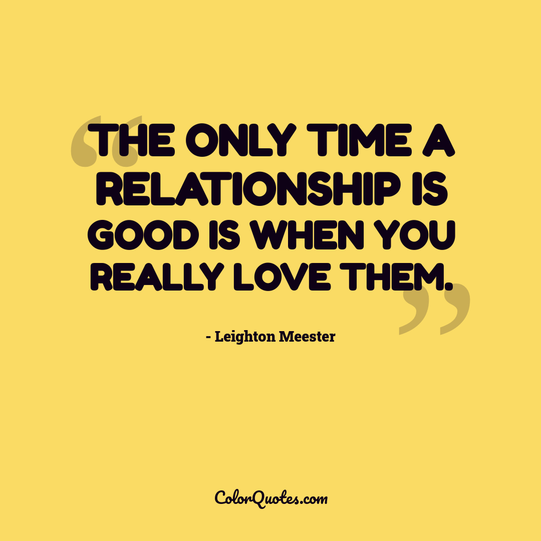 The only time a relationship is good is when you really love them.