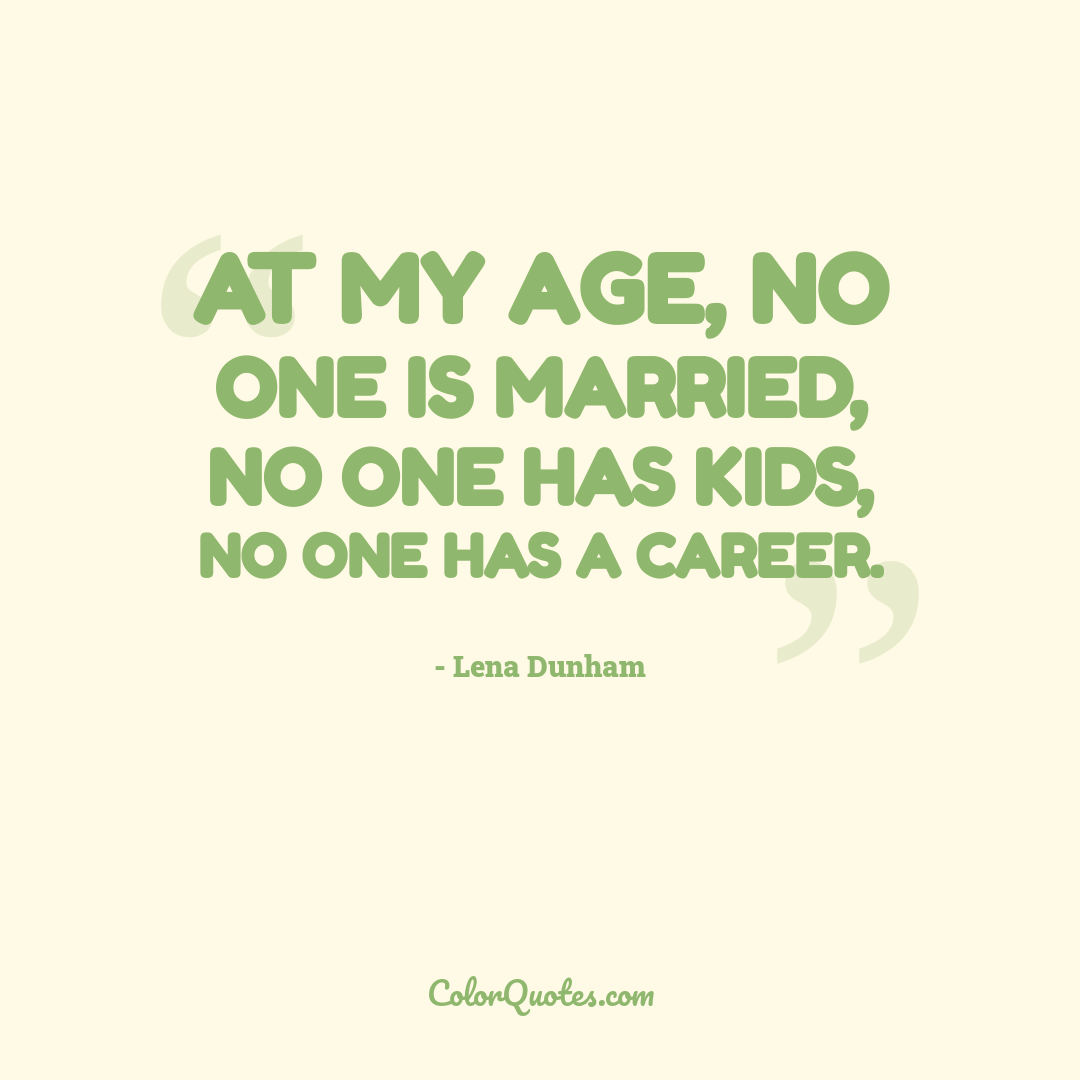 At my age, no one is married, no one has kids, no one has a career.