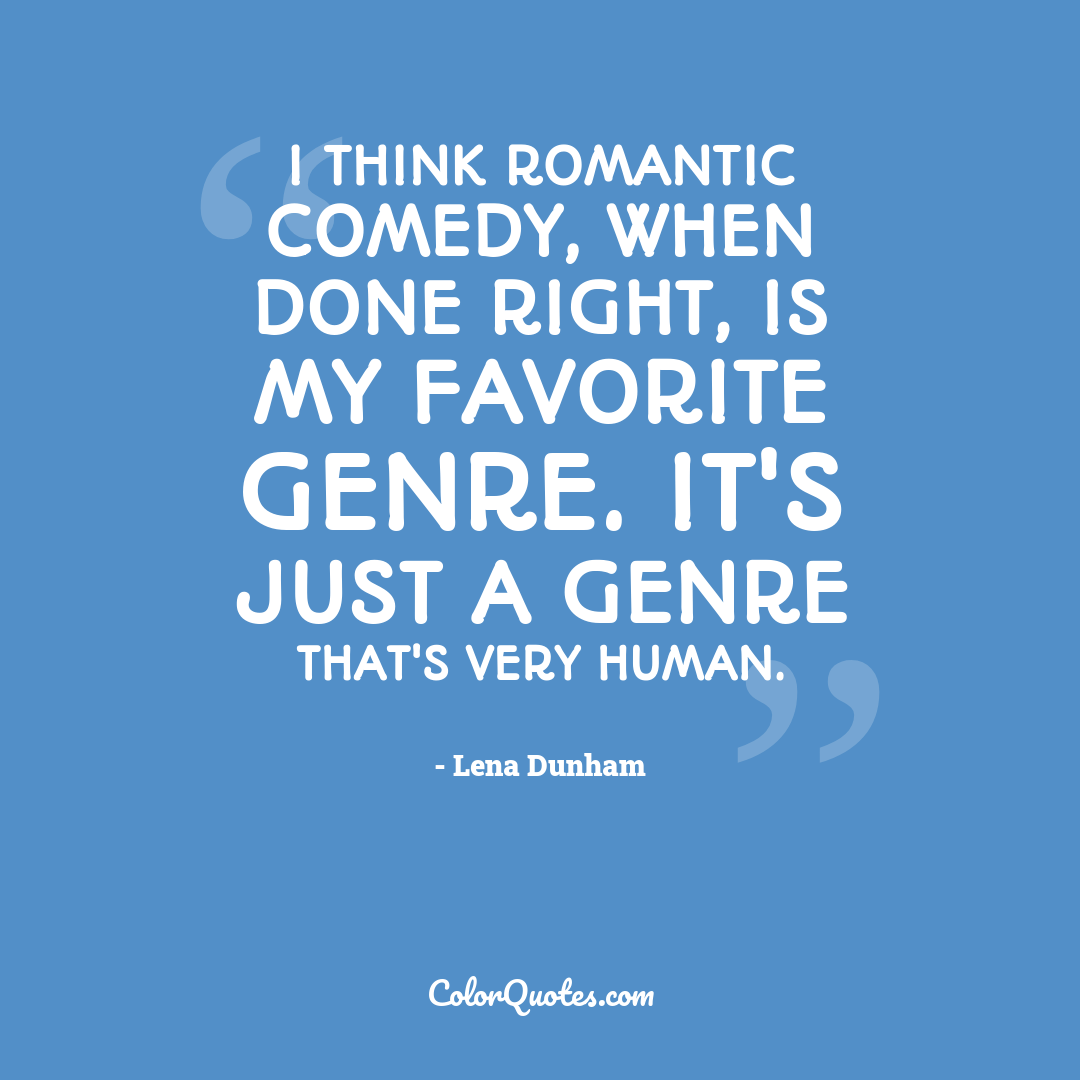I think romantic comedy, when done right, is my favorite genre. It's just a genre that's very human.