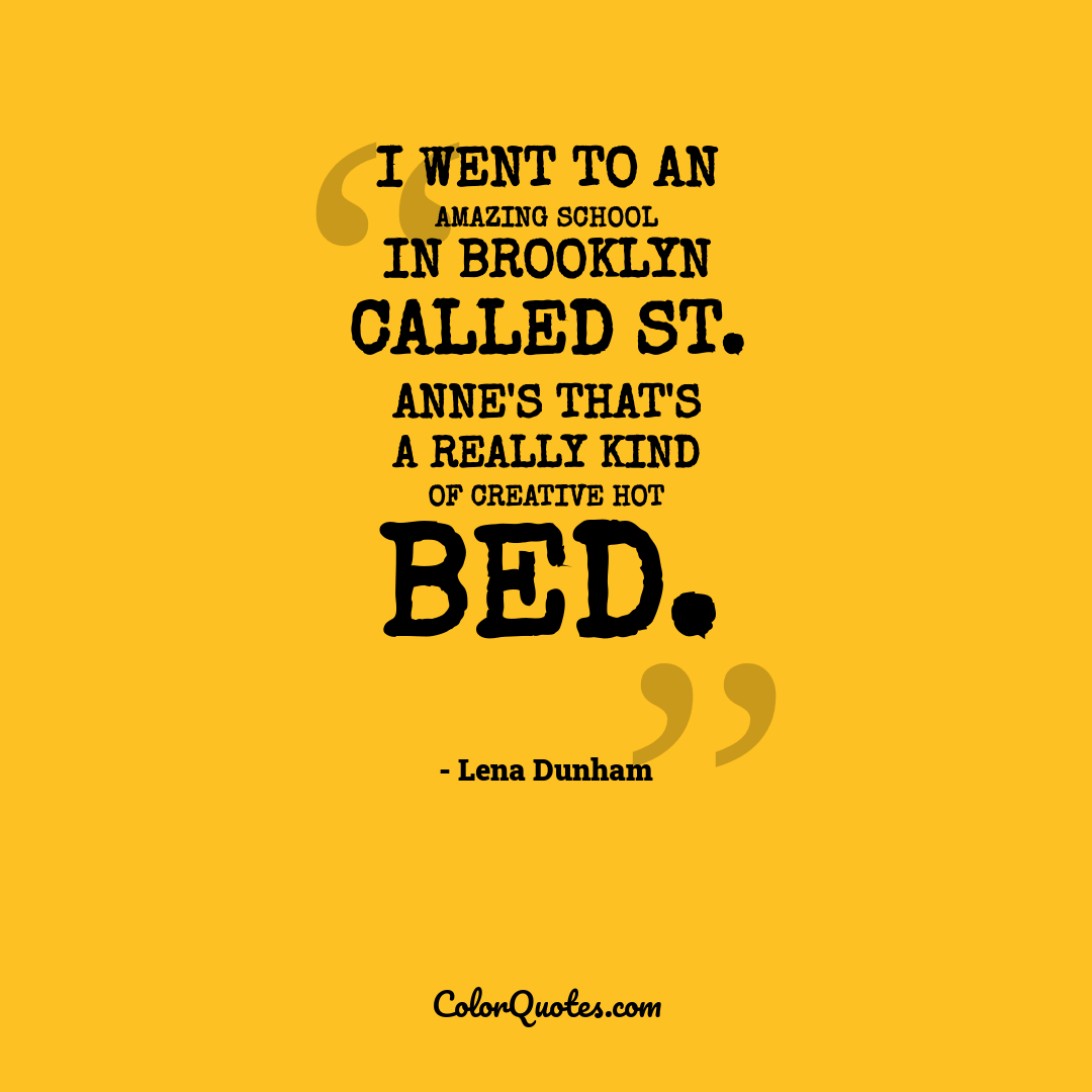I went to an amazing school in Brooklyn called St. Anne's that's a really kind of creative hot bed.