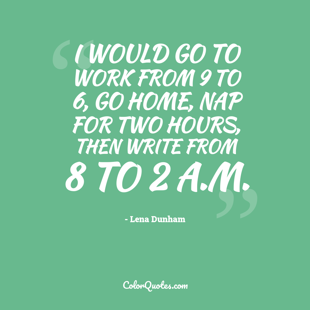 I would go to work from 9 to 6, go home, nap for two hours, then write from 8 to 2 a.m.