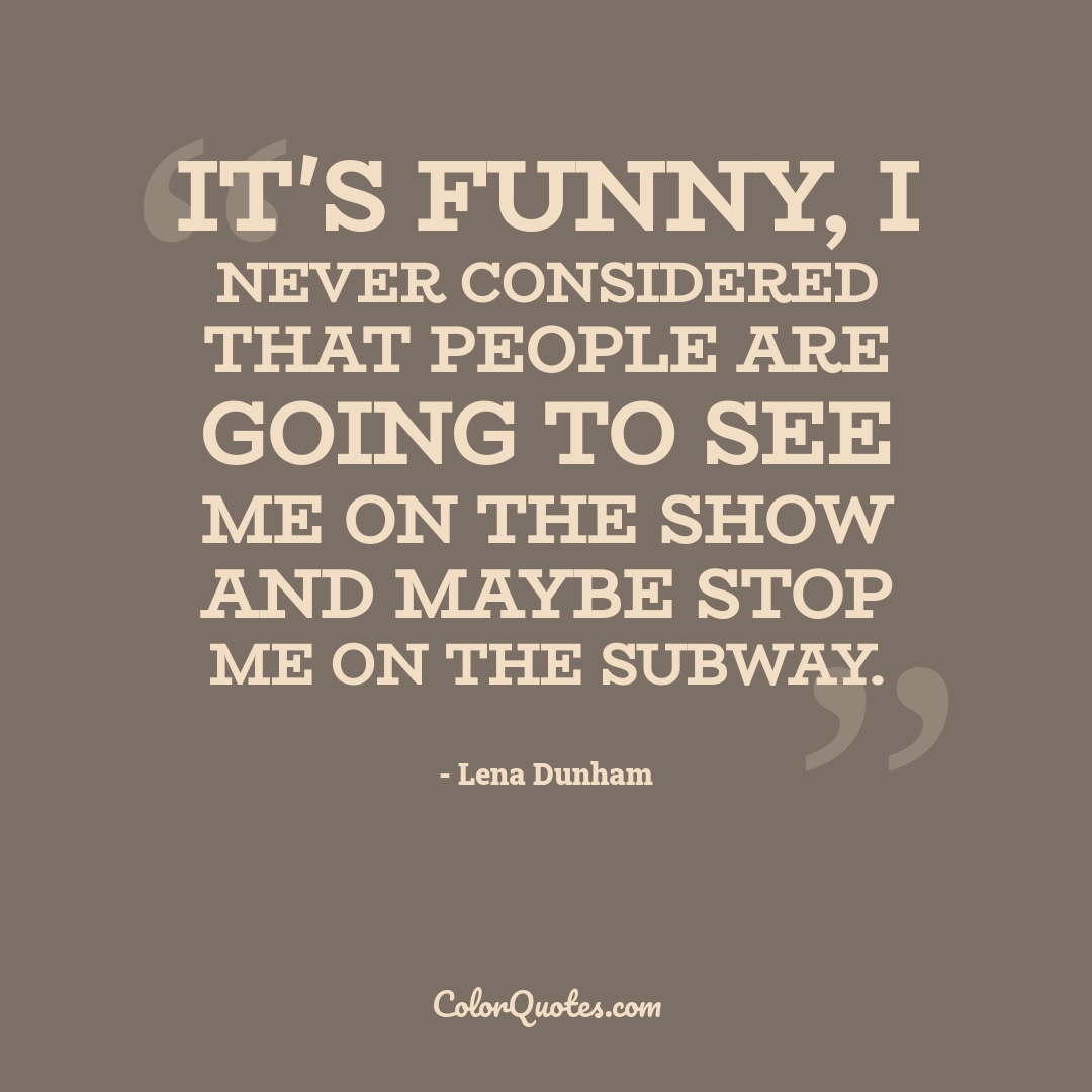 It's funny, I never considered that people are going to see me on the show and maybe stop me on the subway.