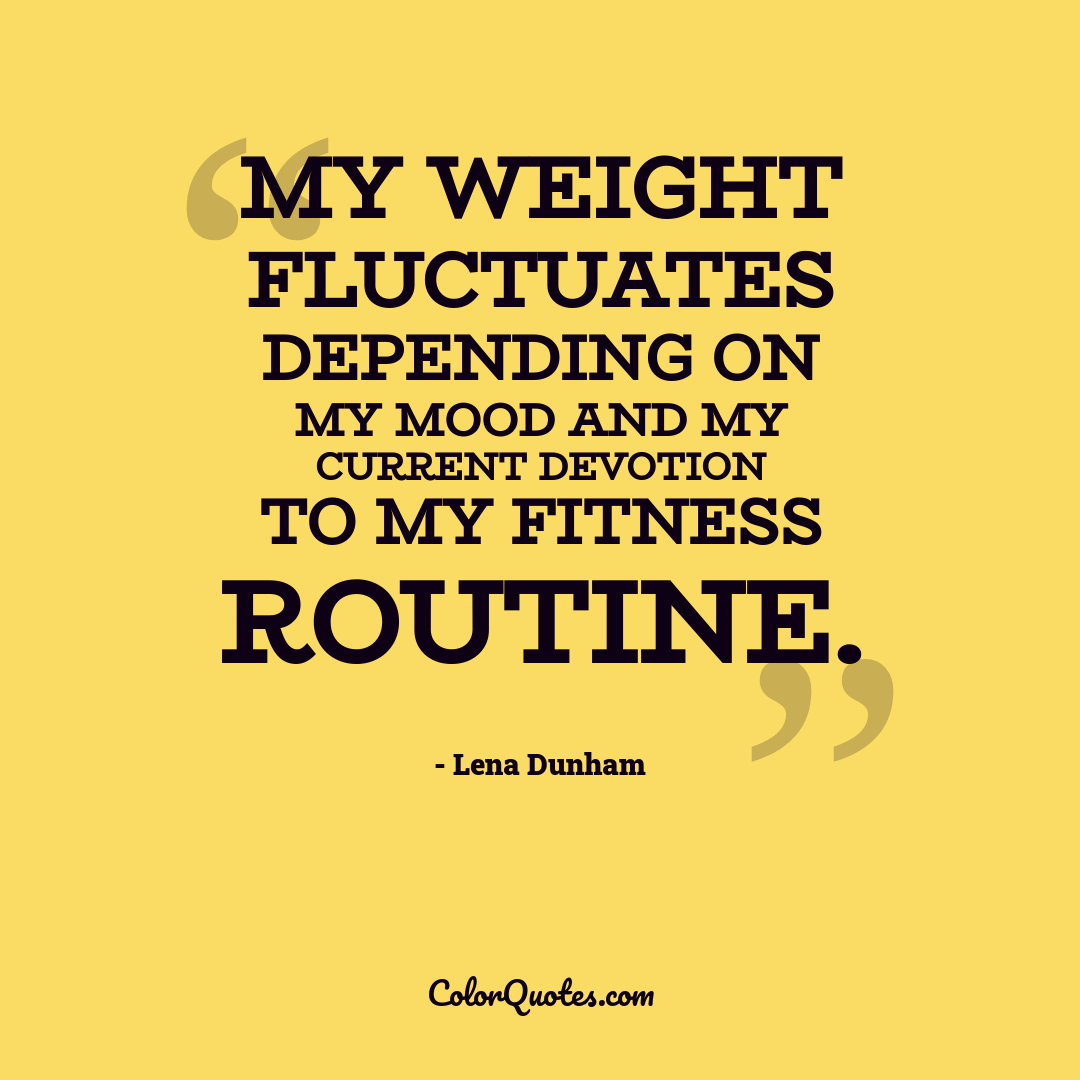 My weight fluctuates depending on my mood and my current devotion to my fitness routine.