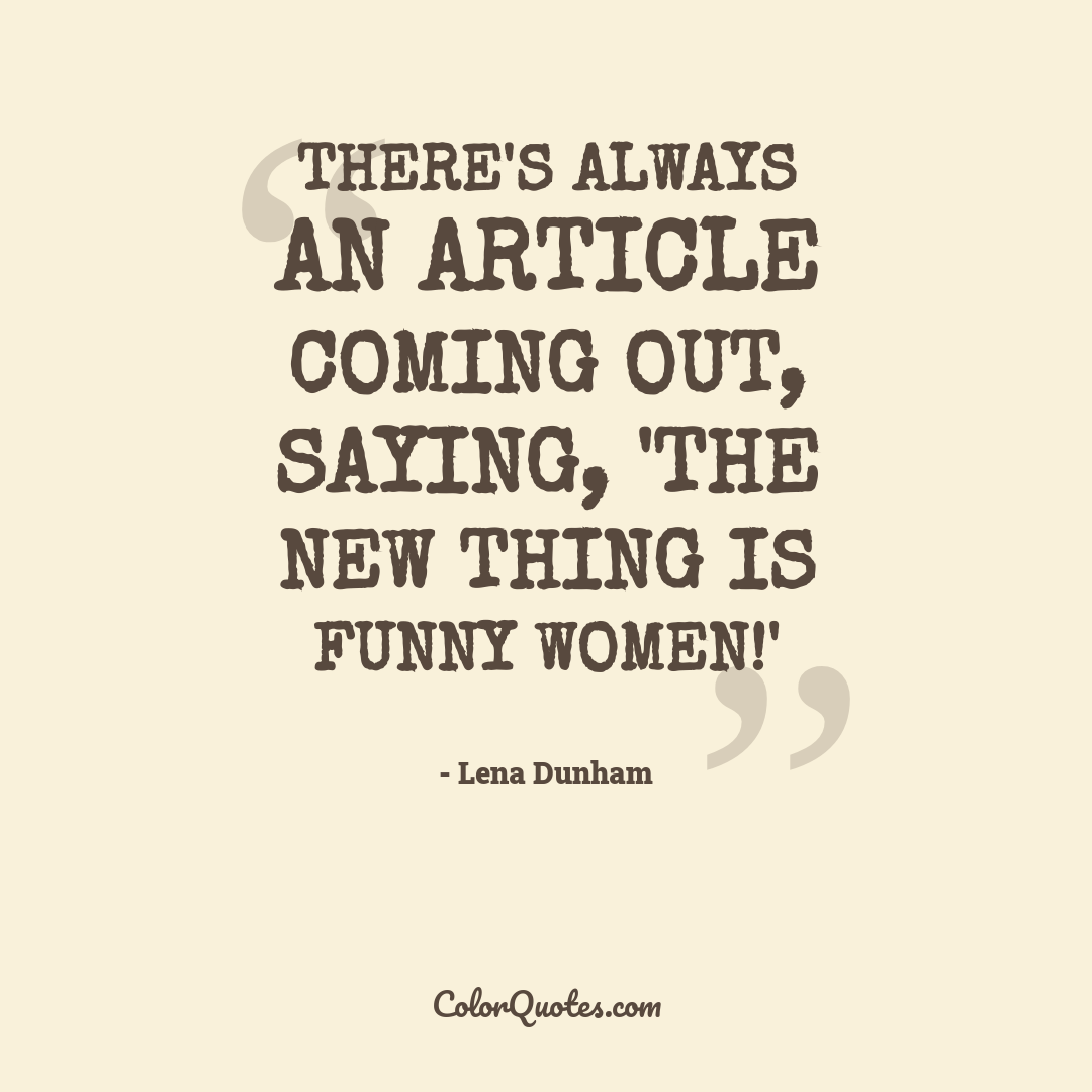 There's always an article coming out, saying, 'The new thing is funny women!'