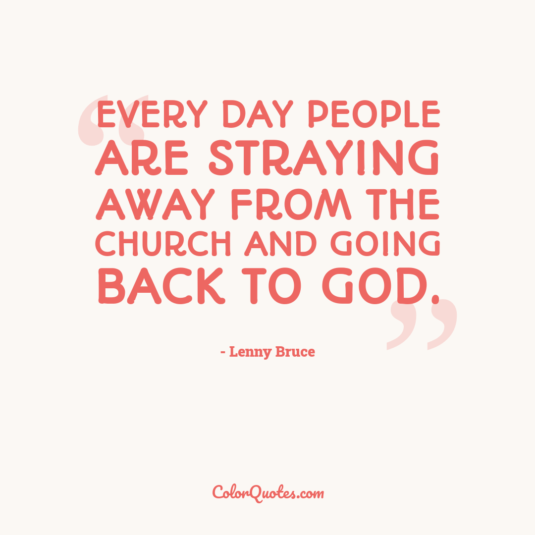 Every day people are straying away from the church and going back to God.