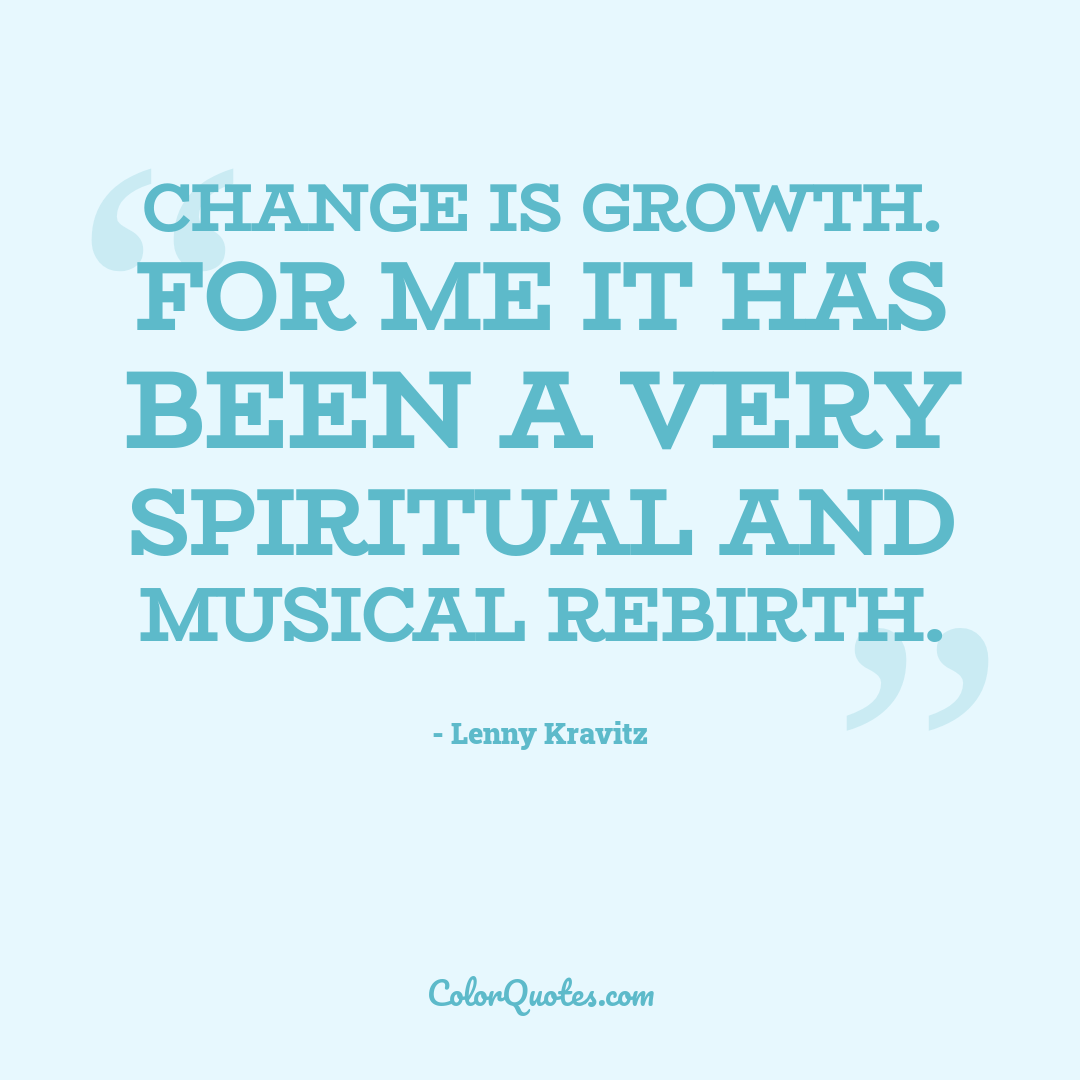 Change is growth. For me it has been a very spiritual and musical rebirth.