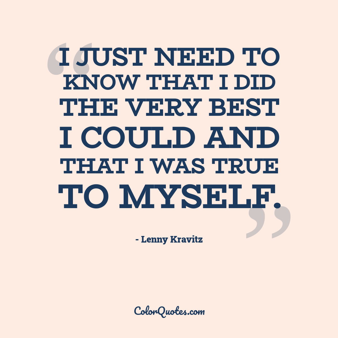 I just need to know that I did the very best I could and that I was true to myself.
