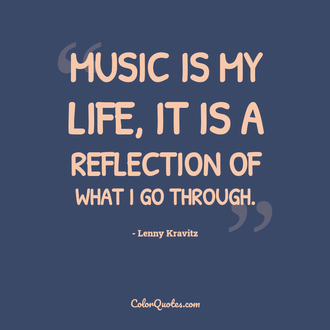 Music is my life, it is a reflection of what I go through.