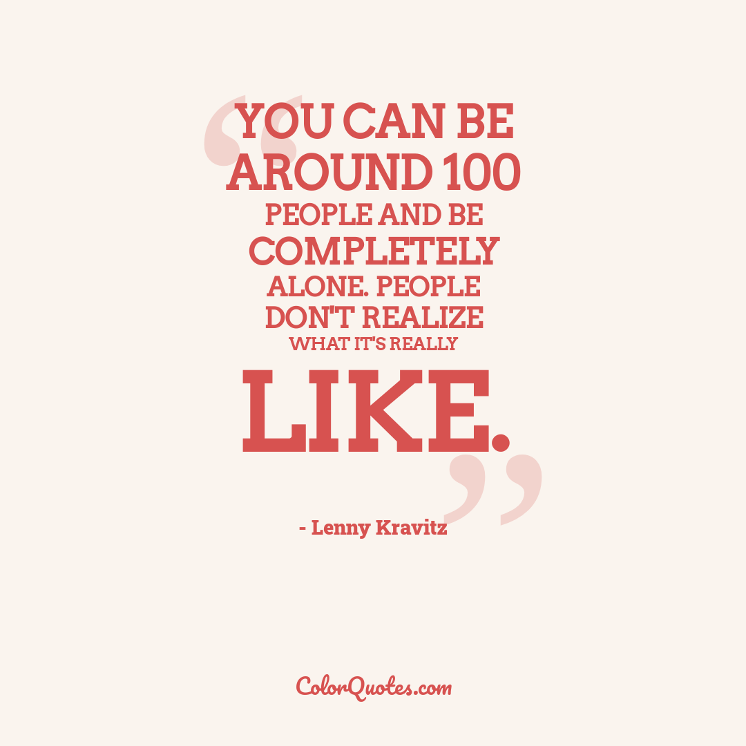 You can be around 100 people and be completely alone. People don't realize what it's really like.