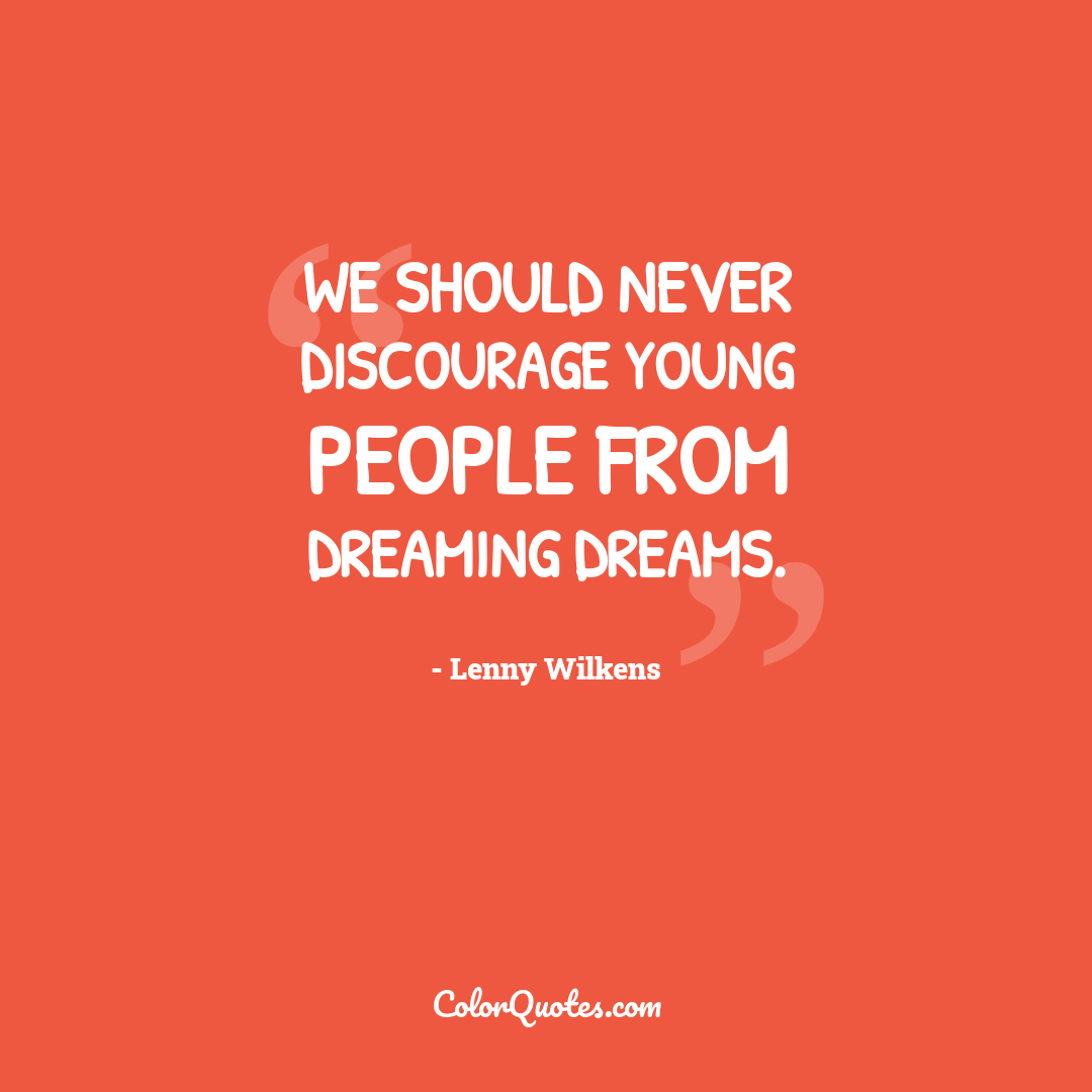We should never discourage young people from dreaming dreams.