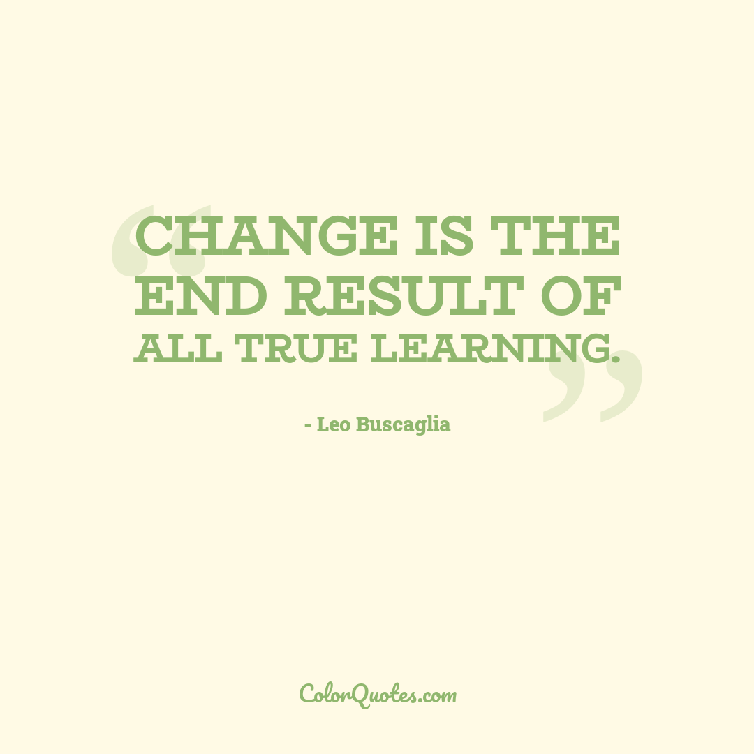 Change is the end result of all true learning.