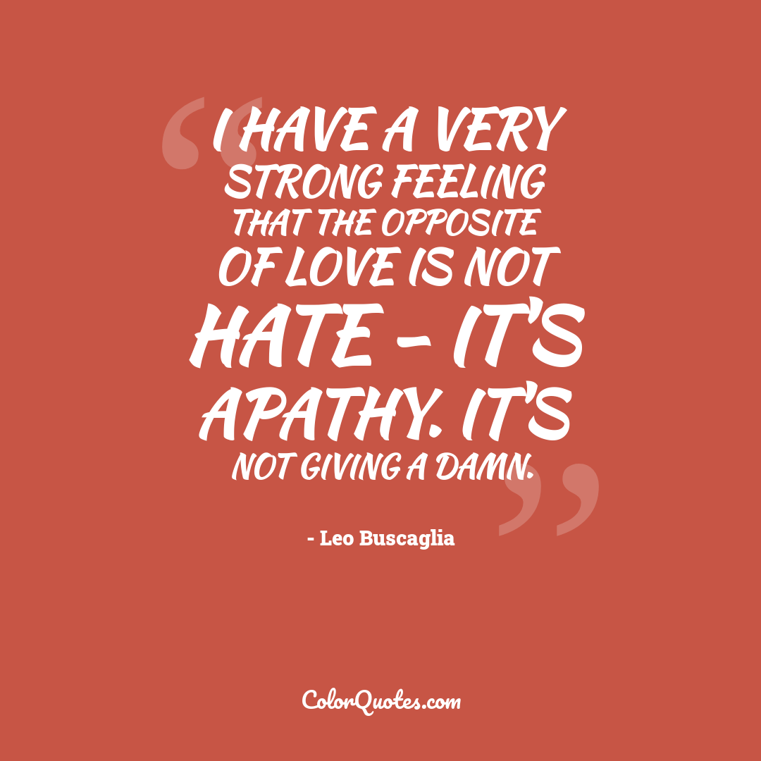 I have a very strong feeling that the opposite of love is not hate - it's apathy. It's not giving a damn.