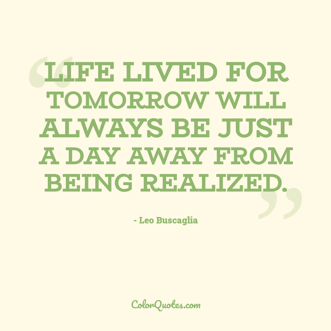 Life lived for tomorrow will always be just a day away from being realized.