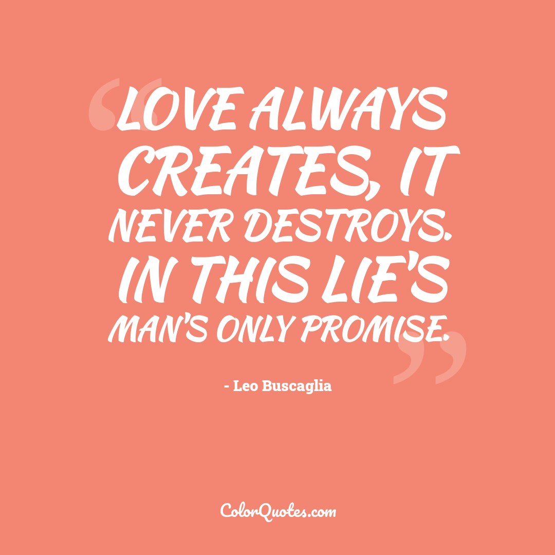 Love always creates, it never destroys. In this lie's man's only promise.