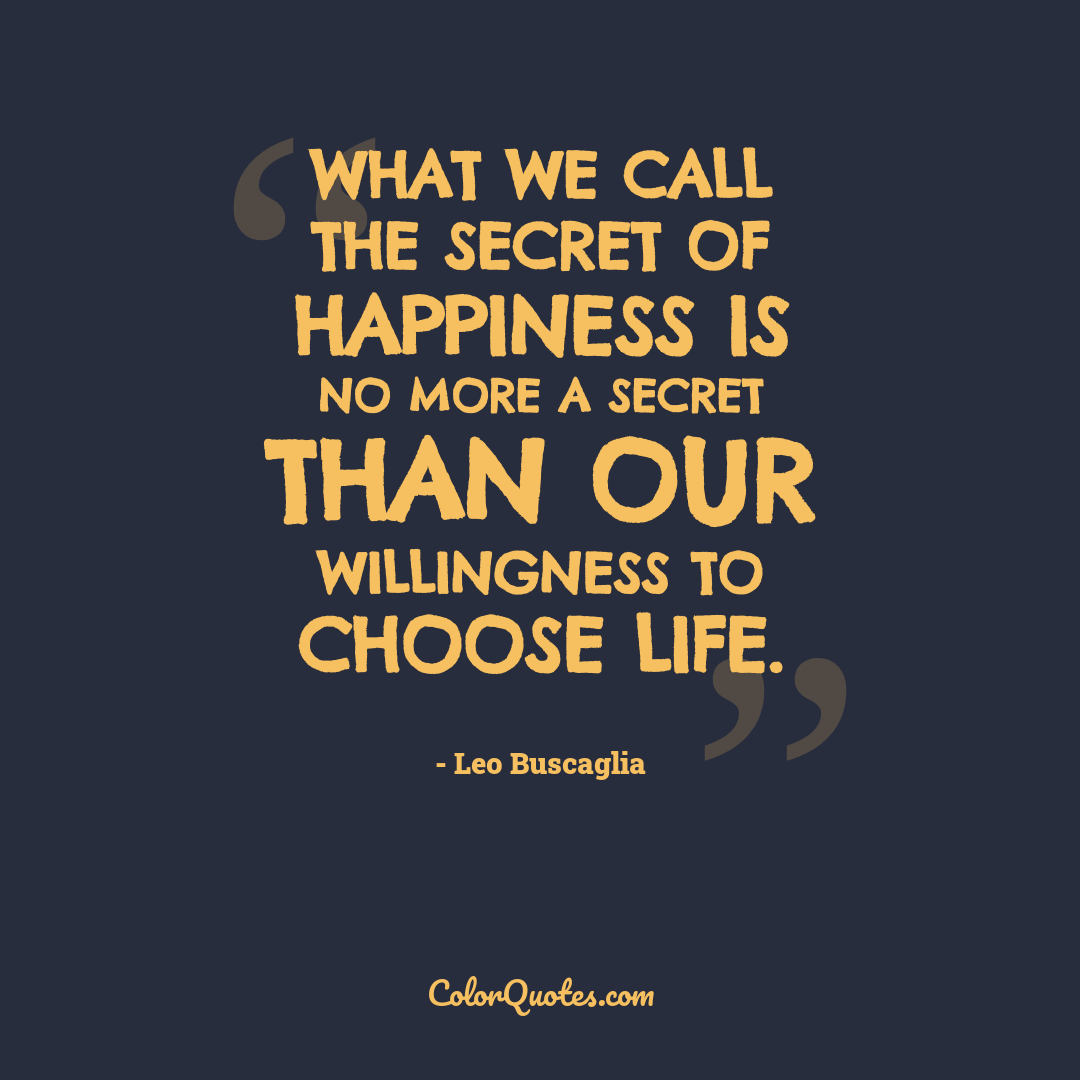 What we call the secret of happiness is no more a secret than our willingness to choose life.