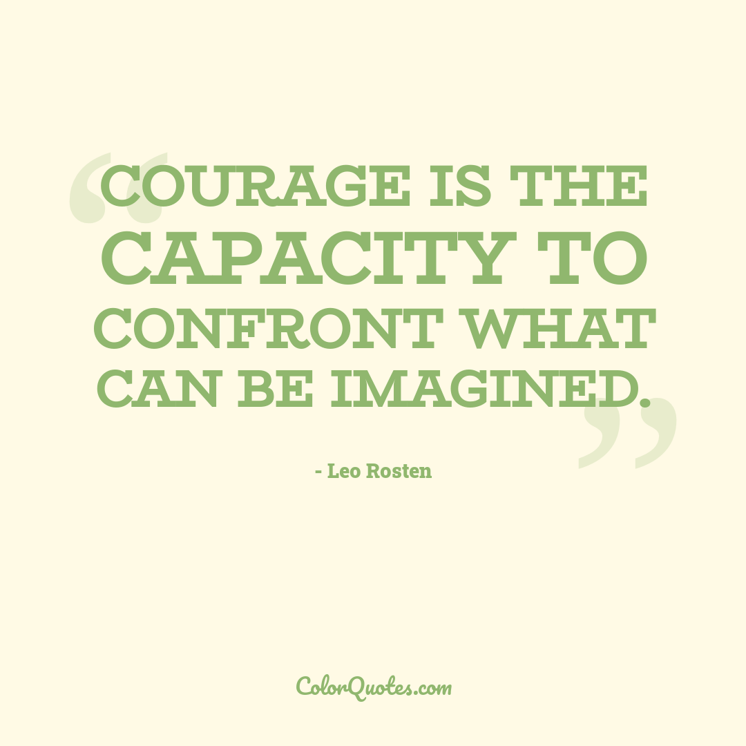 Courage is the capacity to confront what can be imagined.