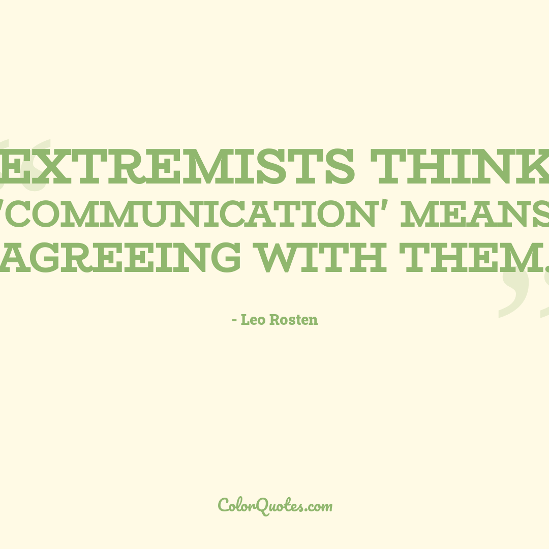 Extremists think 'communication' means agreeing with them.