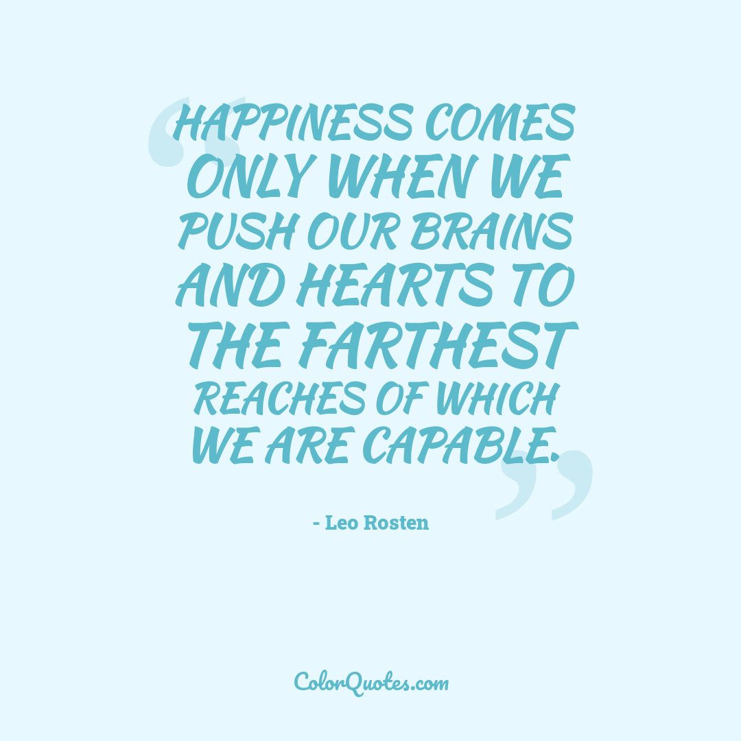 Happiness comes only when we push our brains and hearts to the farthest reaches of which we are capable.
