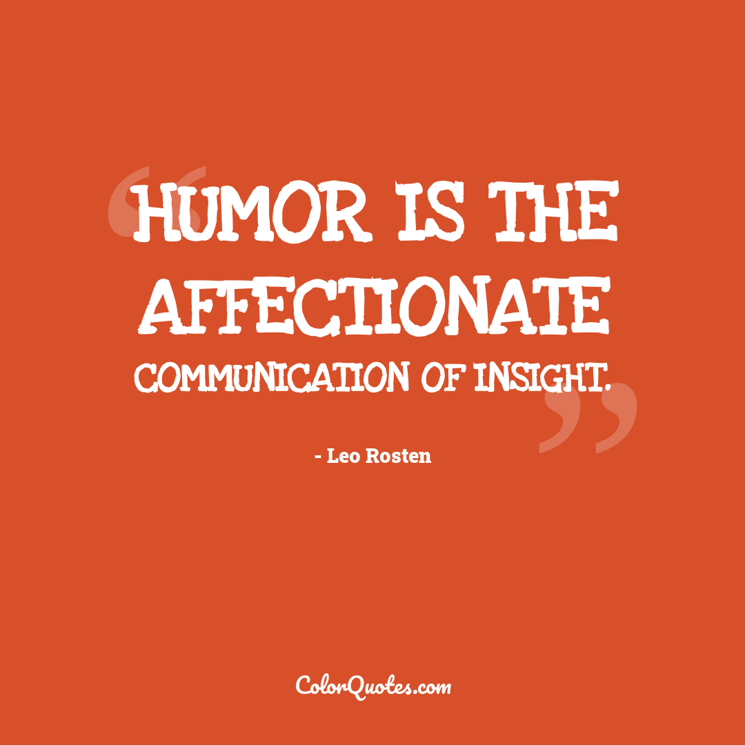 Humor is the affectionate communication of insight.