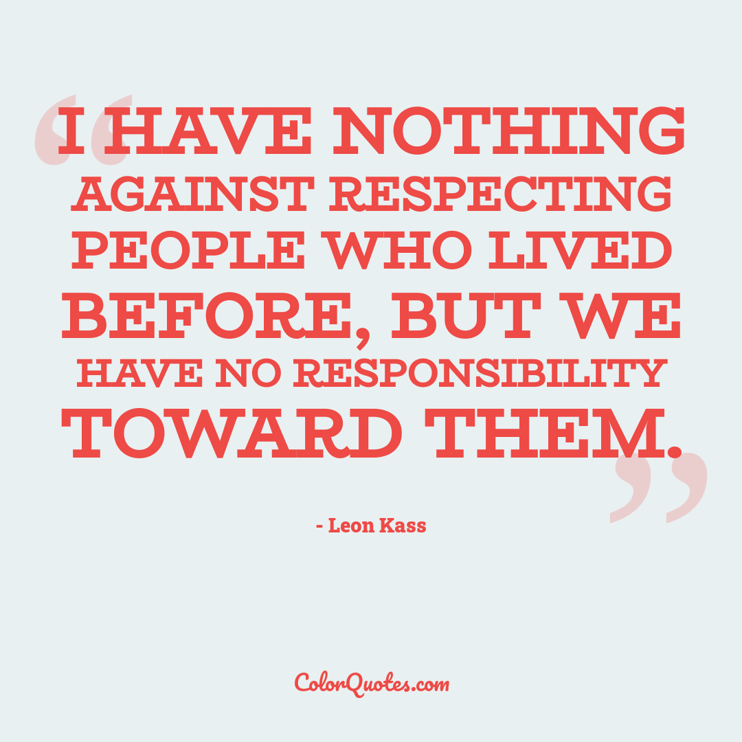 I have nothing against respecting people who lived before, but we have no responsibility toward them.