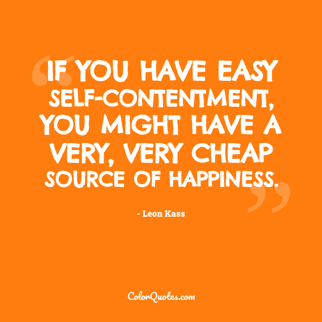 If you have easy self-contentment, you might have a very, very cheap source of happiness.