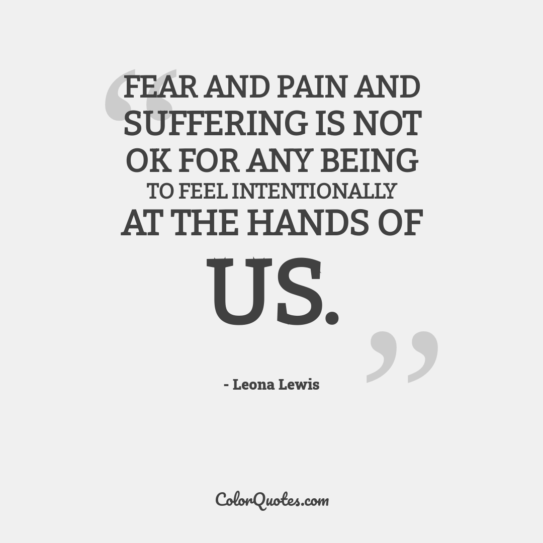 Fear and pain and suffering is not OK for any being to feel intentionally at the hands of us.