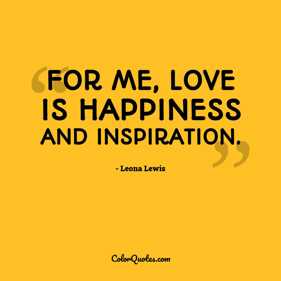 For me, love is happiness and inspiration.