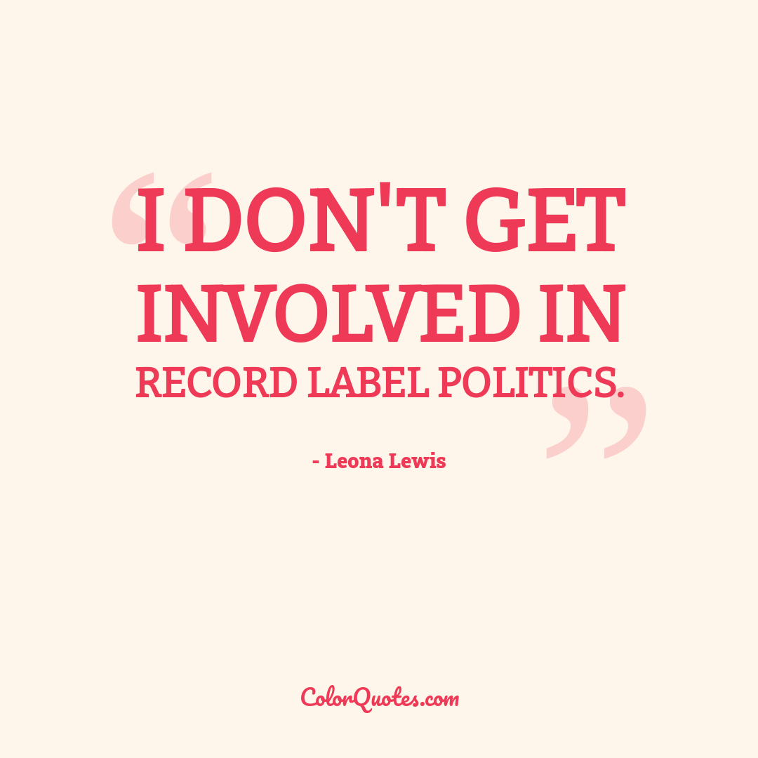 I don't get involved in record label politics.