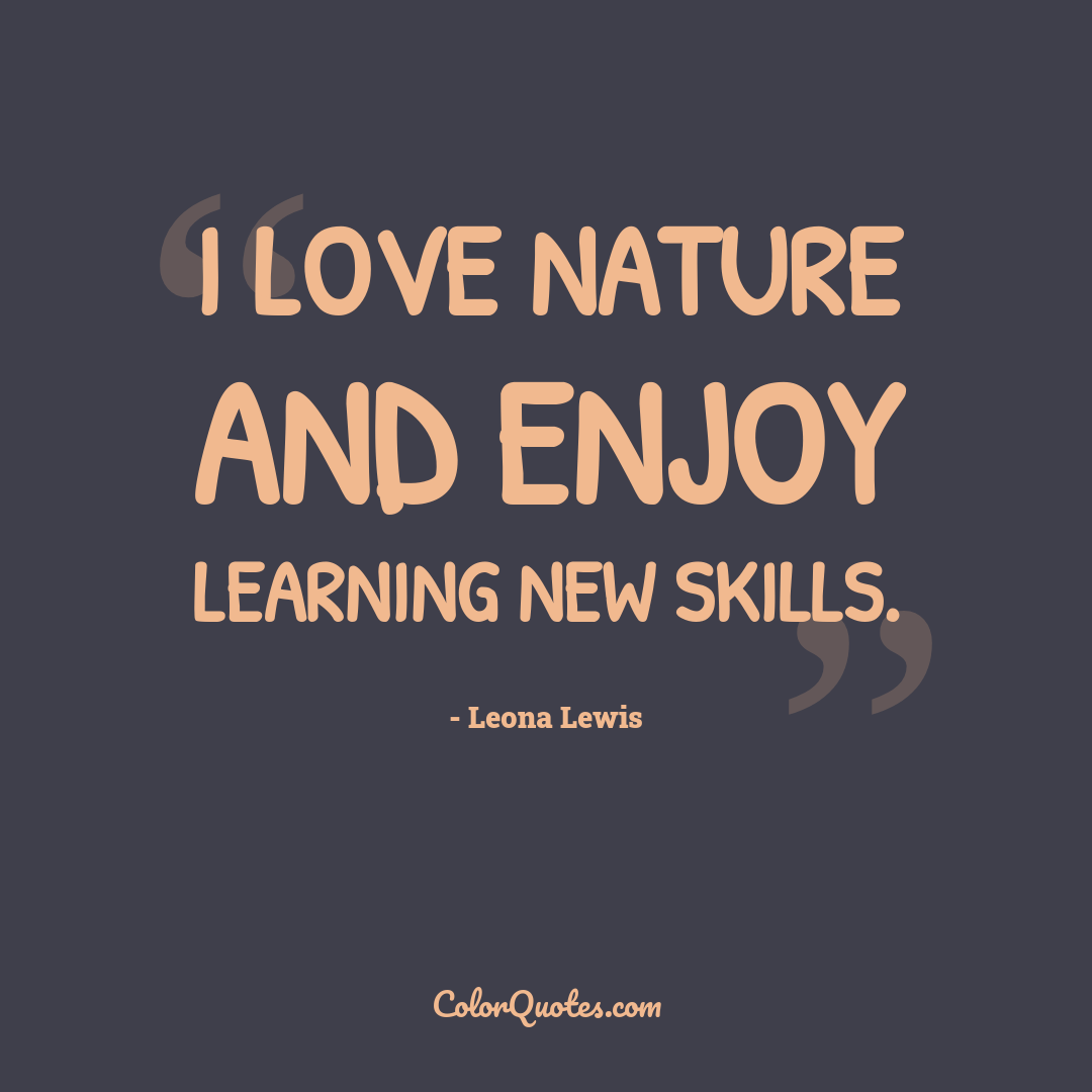 I love nature and enjoy learning new skills.