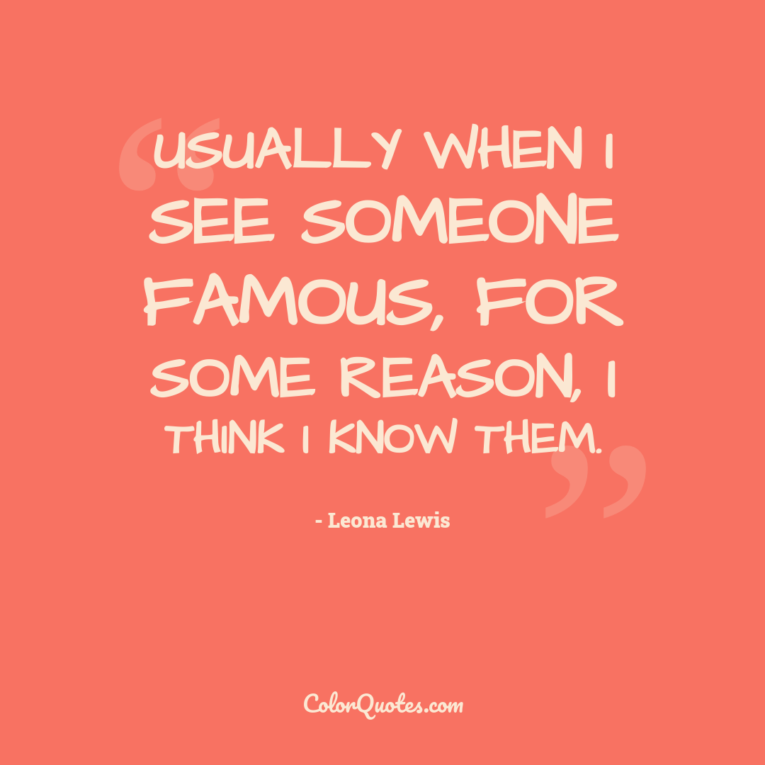 Usually when I see someone famous, for some reason, I think I know them.
