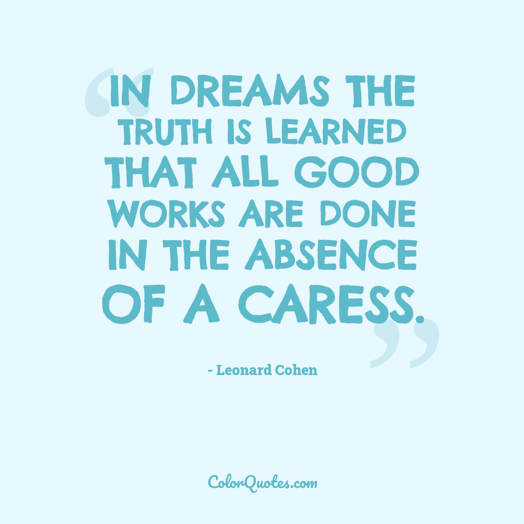 In dreams the truth is learned that all good works are done in the absence of a caress.