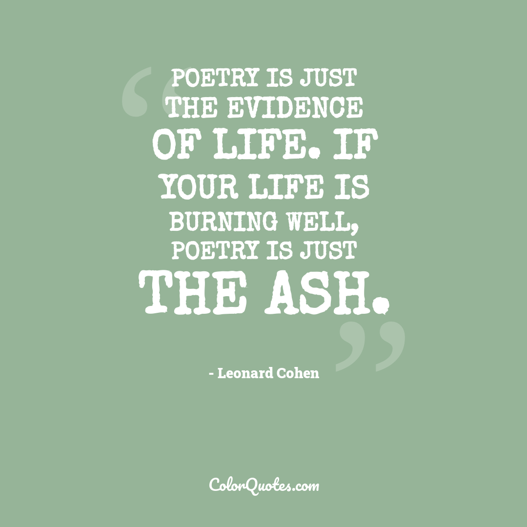 Poetry is just the evidence of life. If your life is burning well, poetry is just the ash.