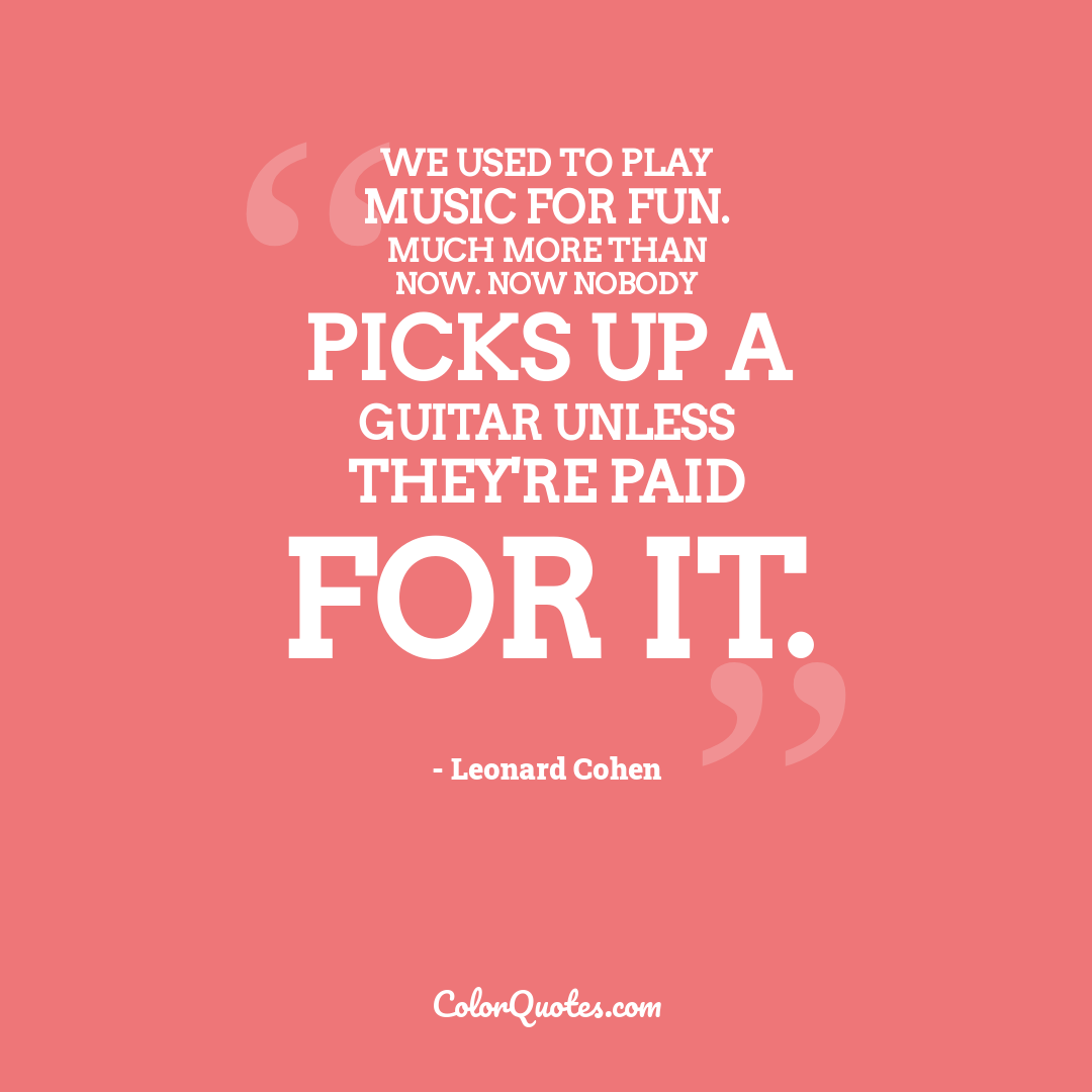 We used to play music for fun. Much more than now. Now nobody picks up a guitar unless they're paid for it.