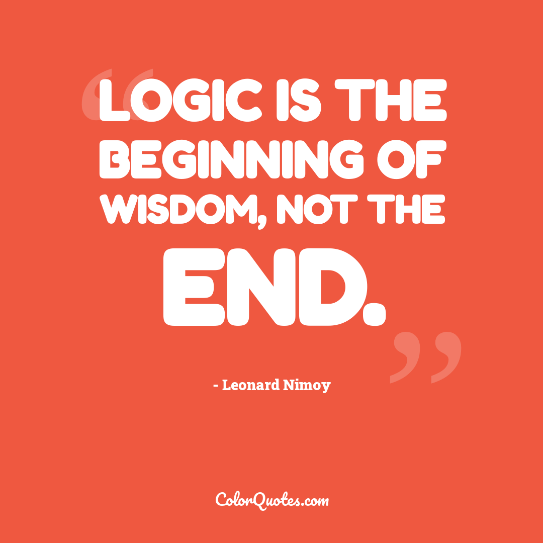 Logic is the beginning of wisdom, not the end.