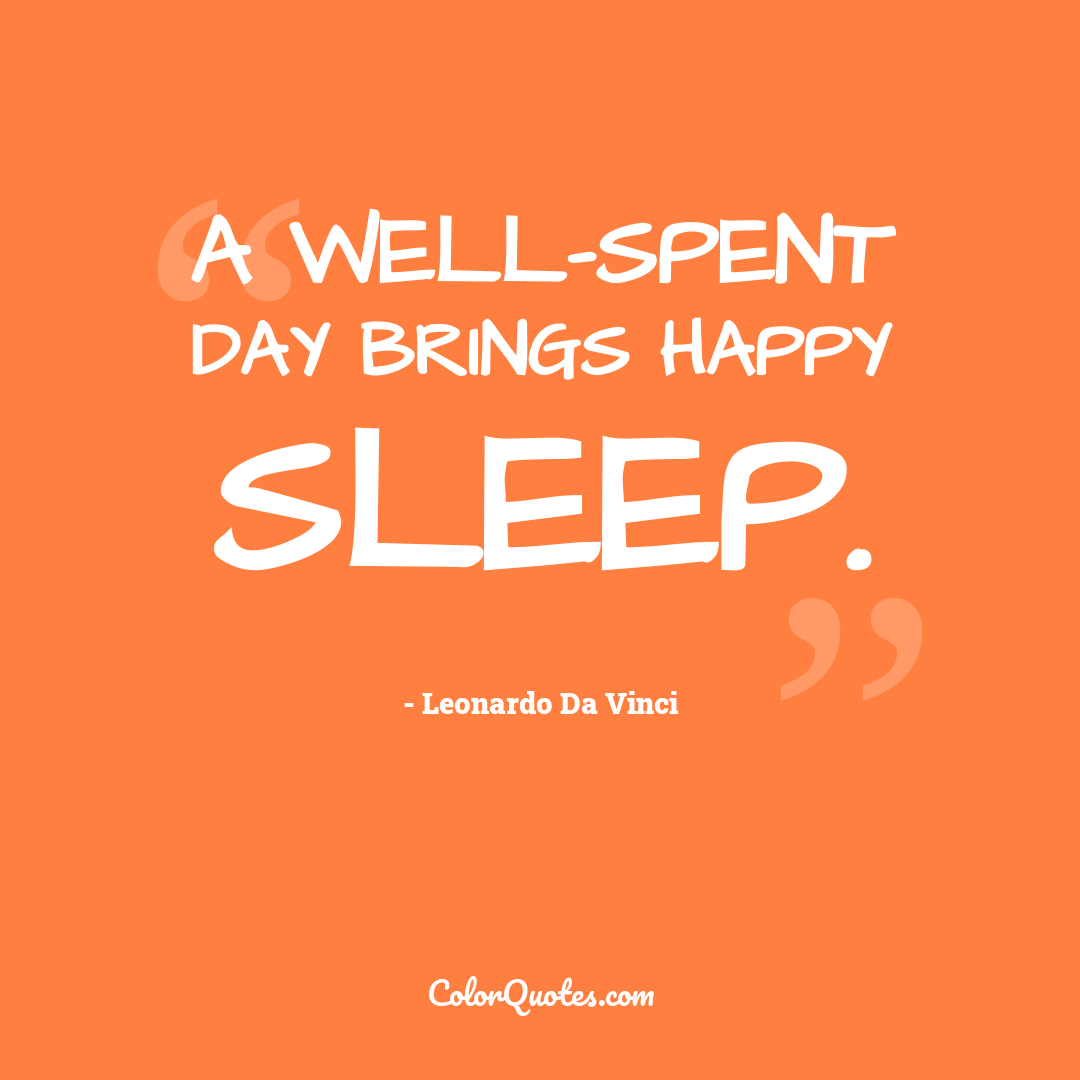 A well-spent day brings happy sleep.