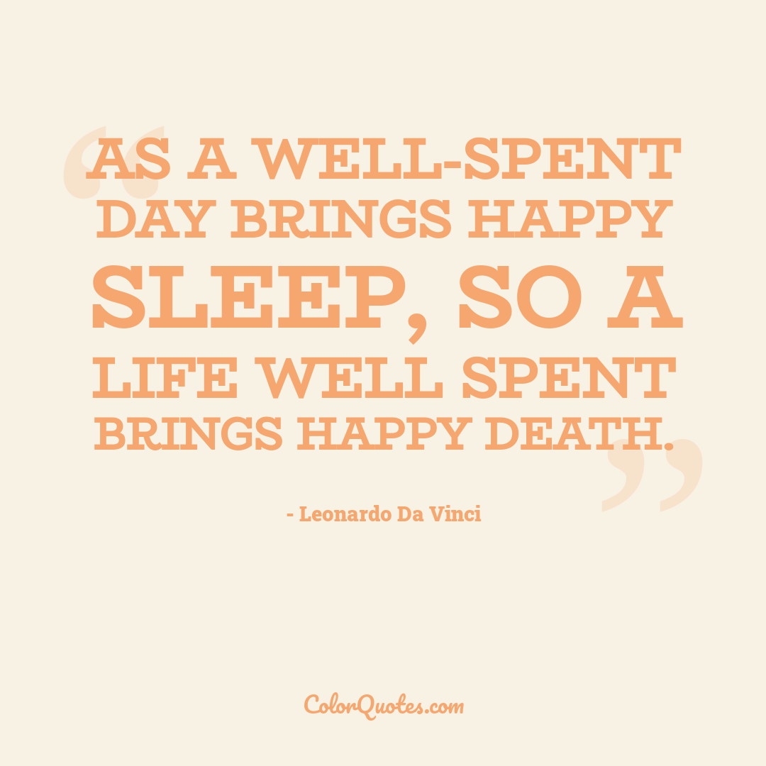 As a well-spent day brings happy sleep, so a life well spent brings happy death.