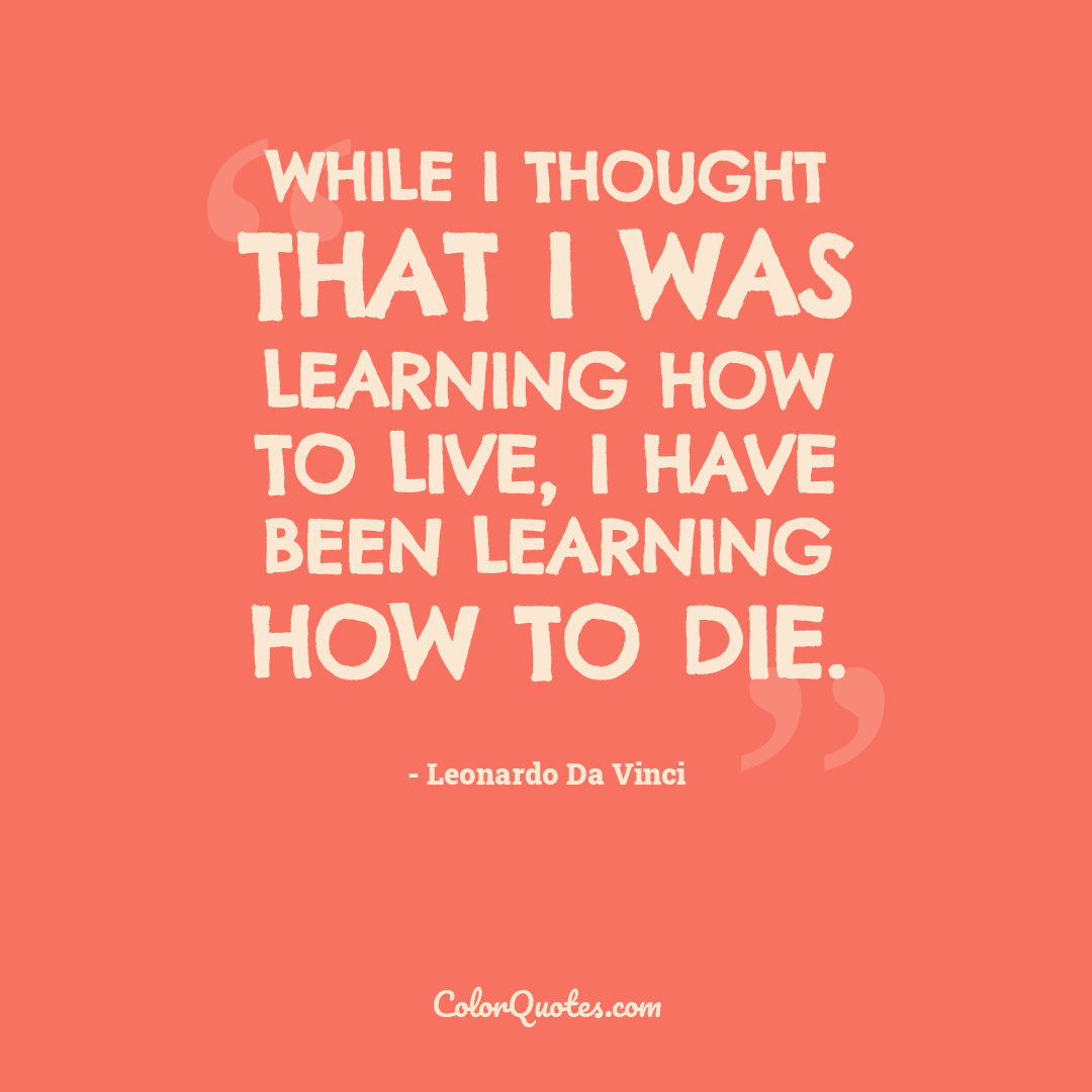 While I thought that I was learning how to live, I have been learning how to die.