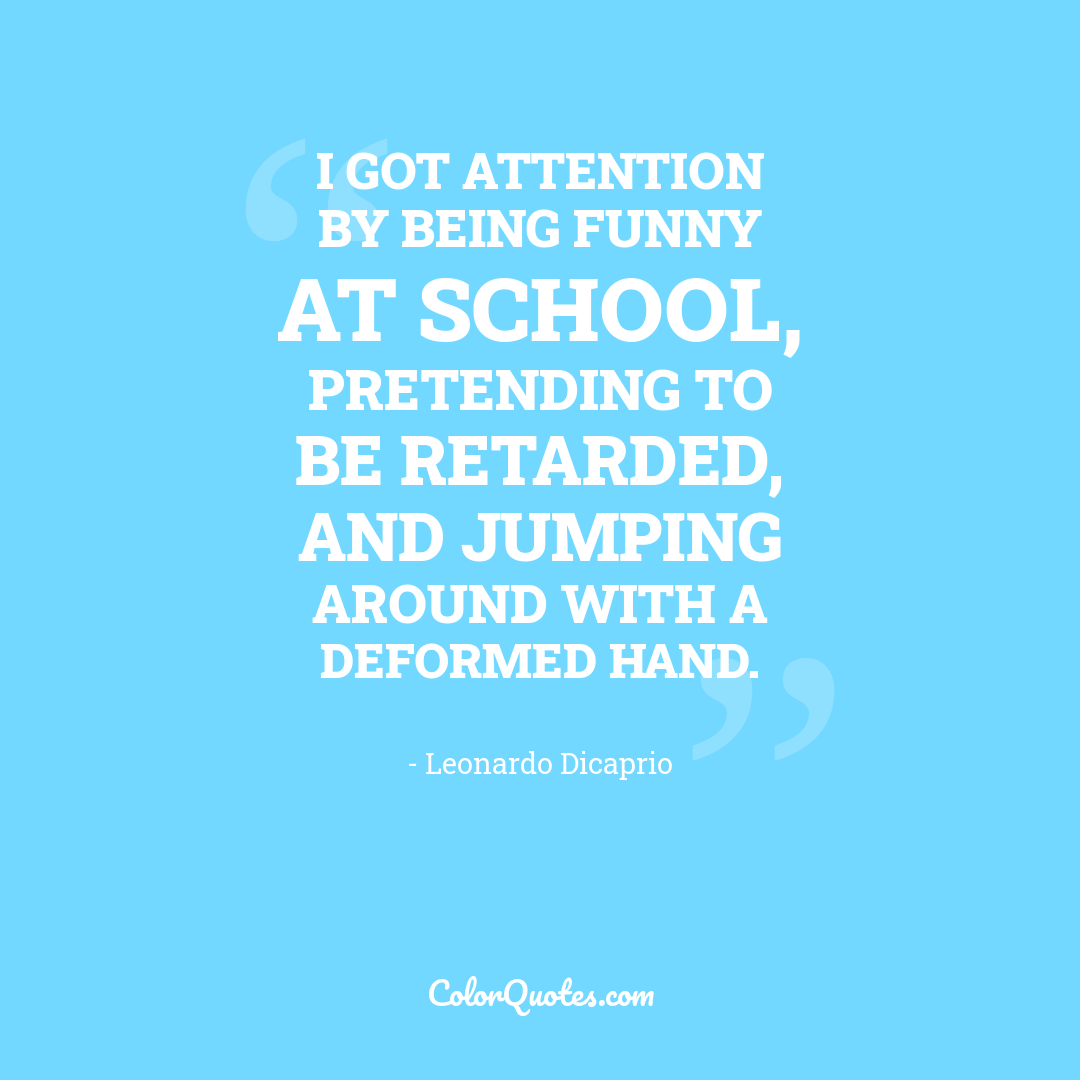 I got attention by being funny at school, pretending to be retarded, and jumping around with a deformed hand.