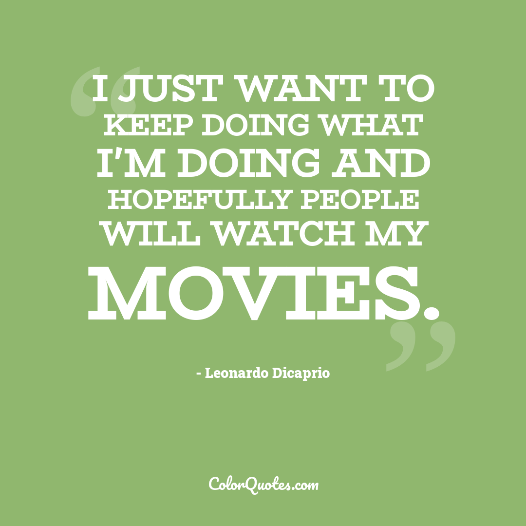 I just want to keep doing what I'm doing and hopefully people will watch my movies.