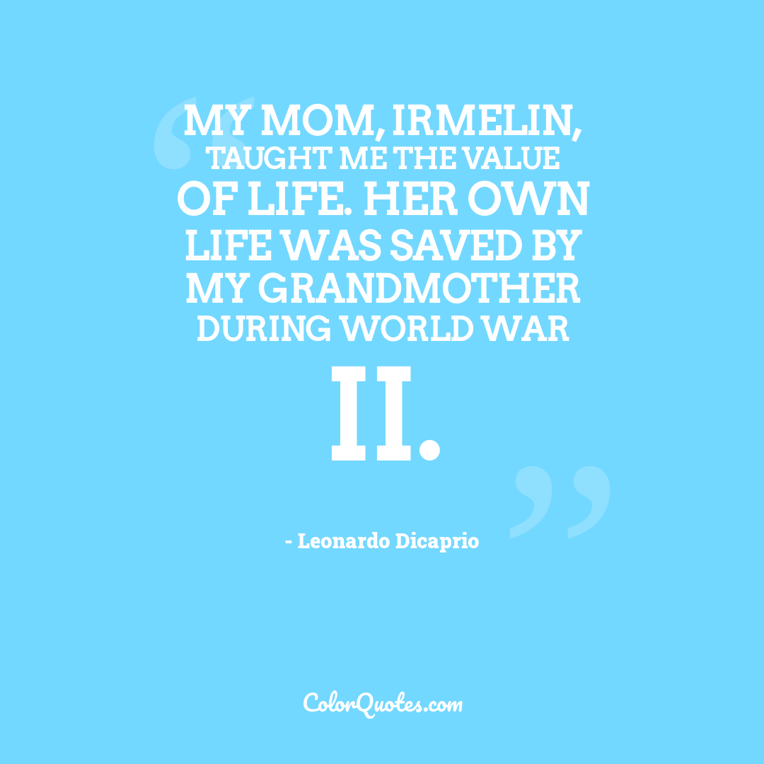 My mom, Irmelin, taught me the value of life. Her own life was saved by my grandmother during World War II.
