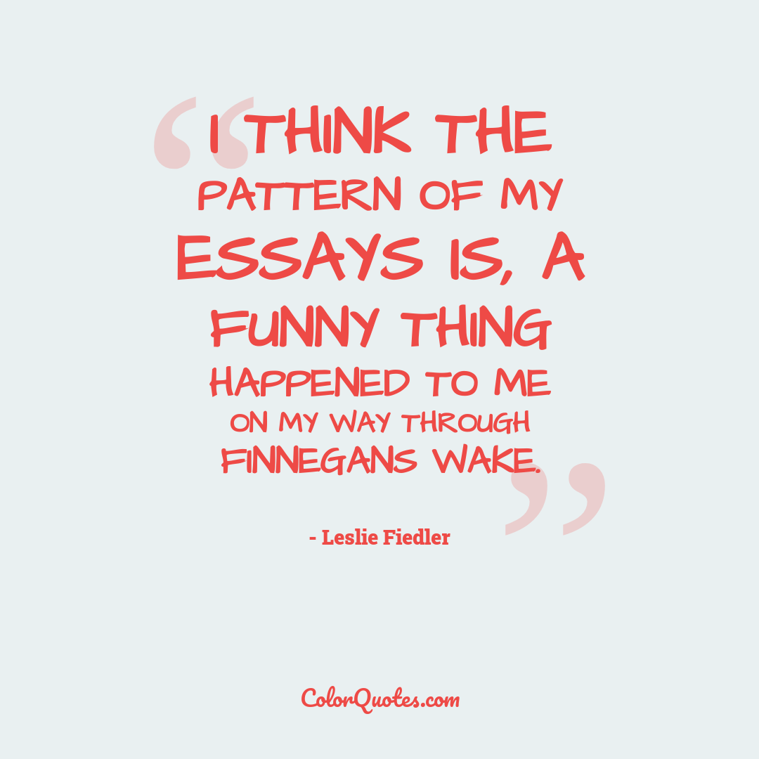 I think the pattern of my essays is, A funny thing happened to me on my way through Finnegans Wake.