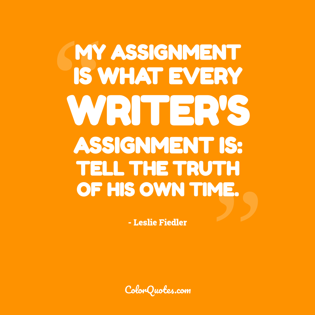 My assignment is what every writer's assignment is: tell the truth of his own time.